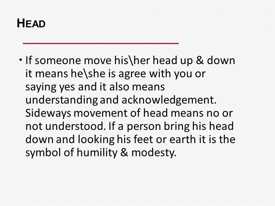 H EAD If someone move his\her head up & down it means he\she is agree with you or saying yes and it also means understanding and acknowledgement. Side