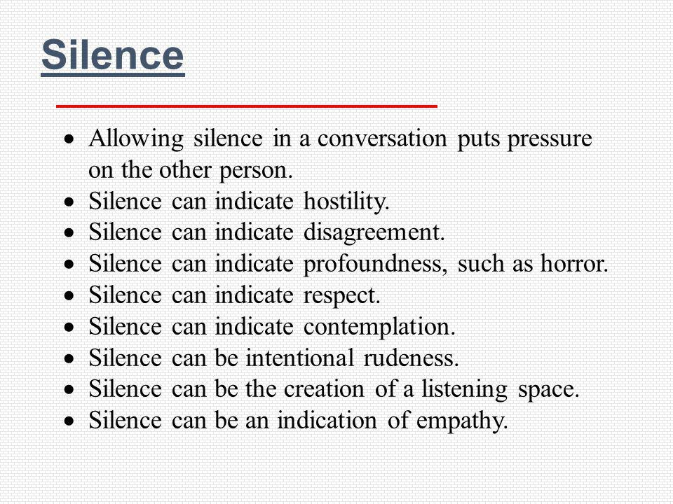 Silence Allowing silence in a conversation puts pressure on the other person. Silence can indicate hostility. Silence can indicate disagreement. Silen