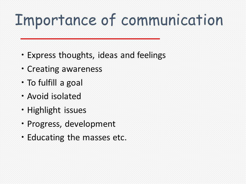Importance of communication Express thoughts, ideas and feelings Creating awareness To fulfill a goal Avoid isolated Highlight issues Progress, develo