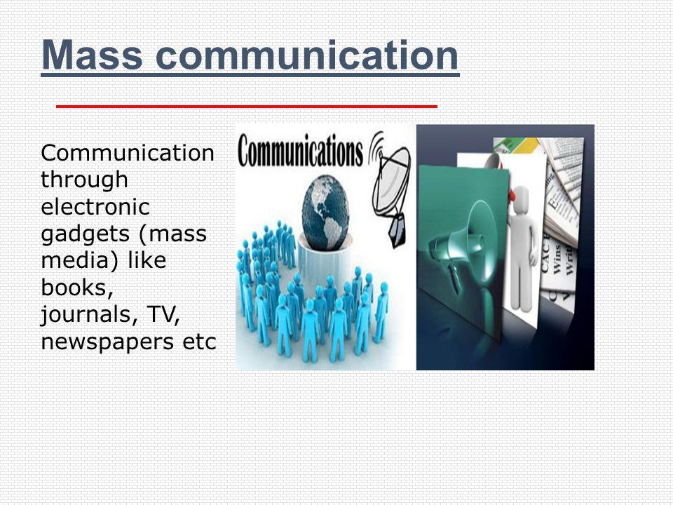 Mass communication Communication through electronic gadgets (mass media) like books, journals, TV, newspapers etc