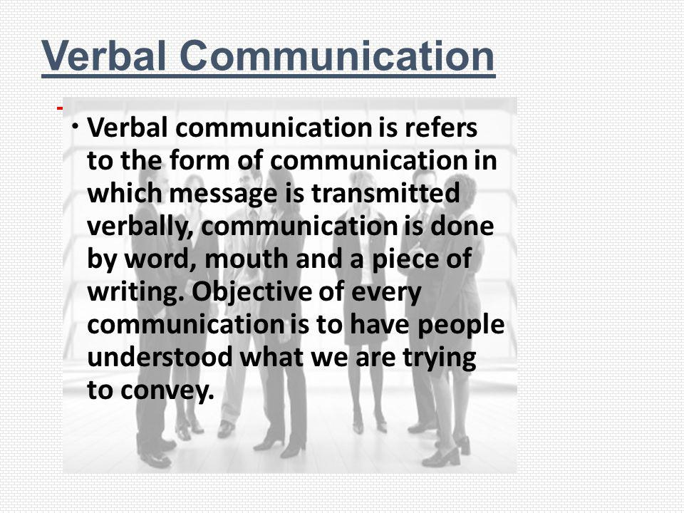 Verbal Communication Verbal communication is refers to the form of communication in which message is transmitted verbally, communication is done by wo