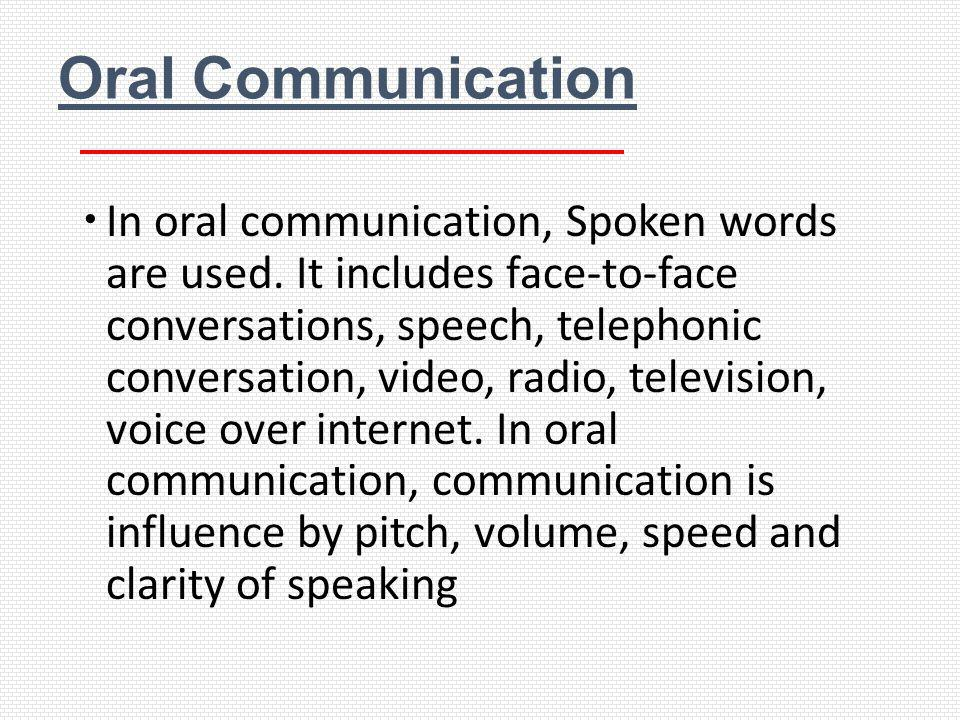 Oral Communication In oral communication, Spoken words are used. It includes face-to-face conversations, speech, telephonic conversation, video, radio