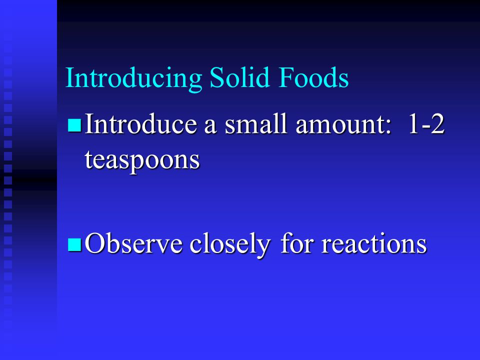 Introducing Solid Foods Introduce a small amount: 1-2 teaspoons Introduce a small amount: 1-2 teaspoons Observe closely for reactions Observe closely for reactions