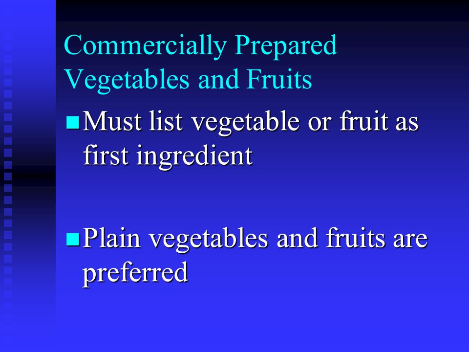 Commercially Prepared Vegetables and Fruits Must list vegetable or fruit as first ingredient Must list vegetable or fruit as first ingredient Plain vegetables and fruits are preferred Plain vegetables and fruits are preferred