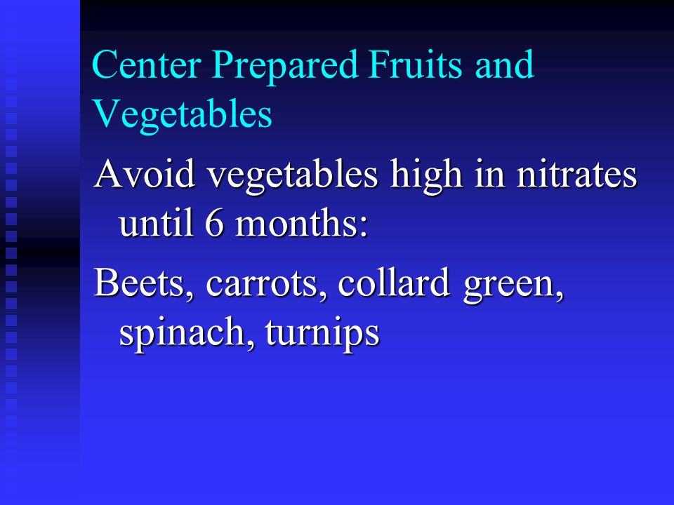 Center Prepared Fruits and Vegetables Avoid vegetables high in nitrates until 6 months: Beets, carrots, collard green, spinach, turnips