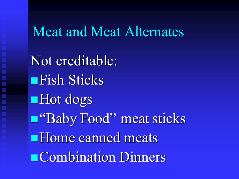 Meat and Meat Alternates Not creditable: Fish Sticks Fish Sticks Hot dogs Hot dogs Baby Food meat sticks Baby Food meat sticks Home canned meats Home canned meats Combination Dinners Combination Dinners