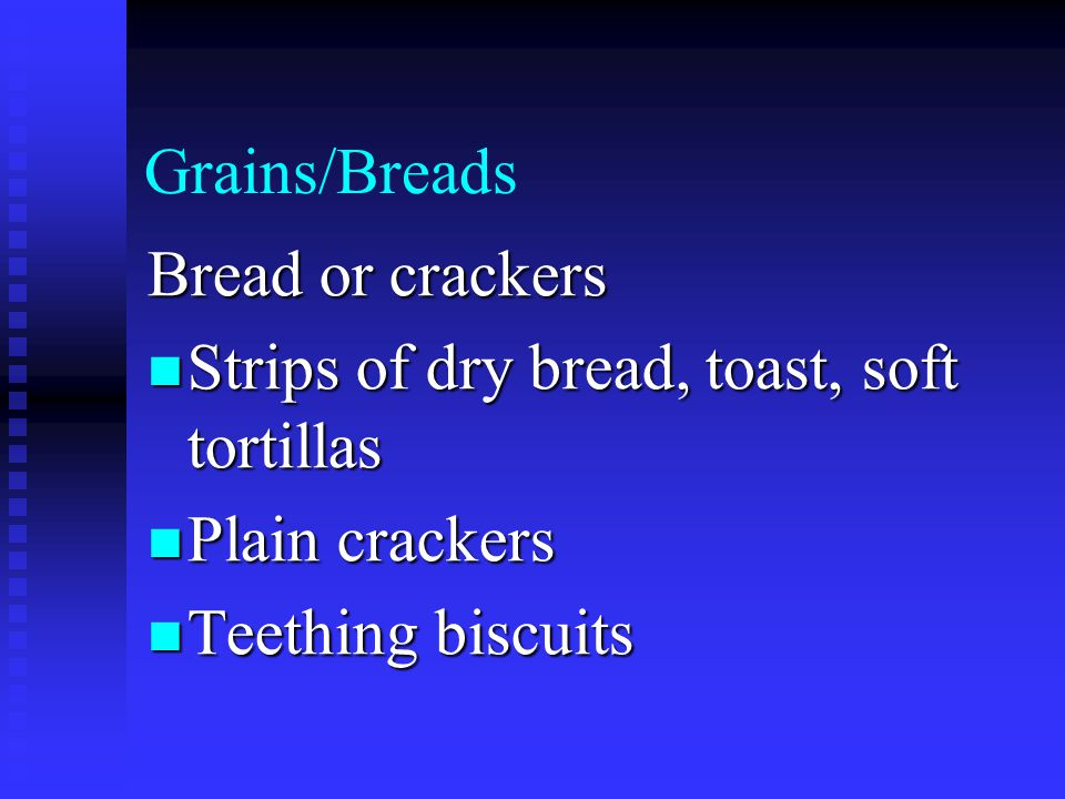 Grains/Breads Bread or crackers Strips of dry bread, toast, soft tortillas Strips of dry bread, toast, soft tortillas Plain crackers Plain crackers Teething biscuits Teething biscuits