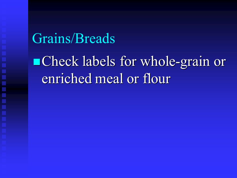 Grains/Breads Check labels for whole-grain or enriched meal or flour Check labels for whole-grain or enriched meal or flour