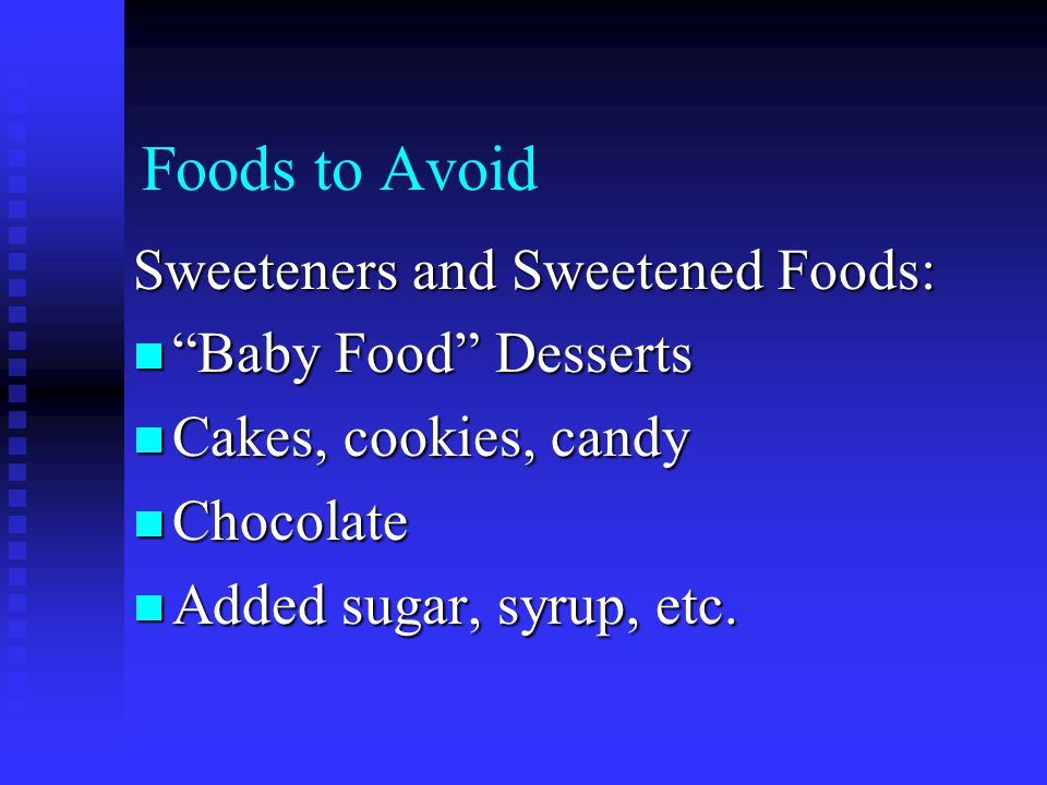 Foods to Avoid Sweeteners and Sweetened Foods: Baby Food Desserts Baby Food Desserts Cakes, cookies, candy Cakes, cookies, candy Chocolate Chocolate Added sugar, syrup, etc.