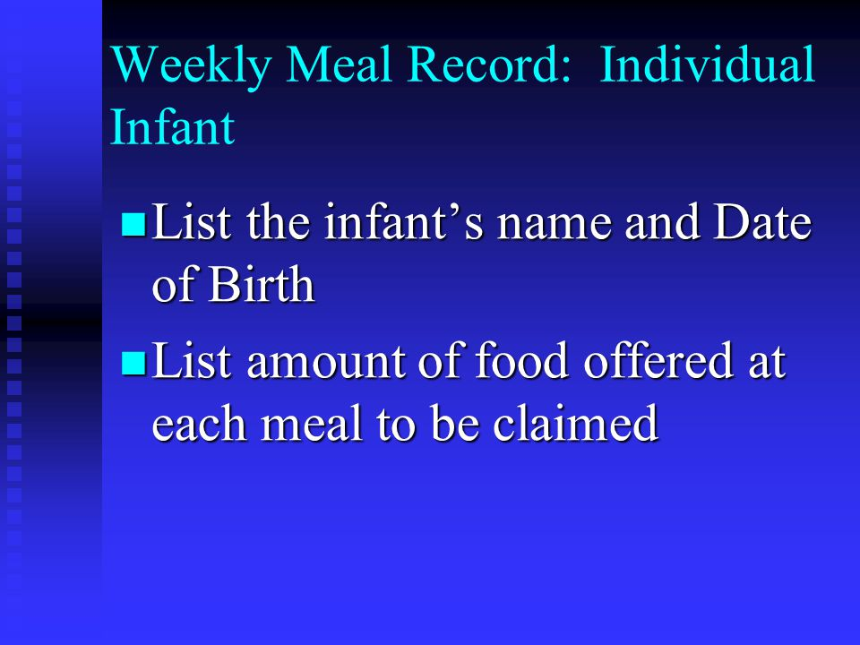 Weekly Meal Record: Individual Infant List the infants name and Date of Birth List the infants name and Date of Birth List amount of food offered at each meal to be claimed List amount of food offered at each meal to be claimed