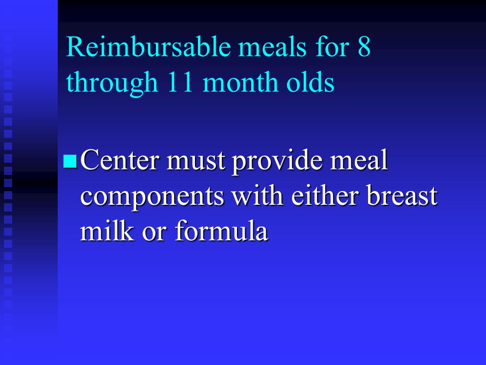 Reimbursable meals for 8 through 11 month olds Center must provide meal components with either breast milk or formula Center must provide meal components with either breast milk or formula