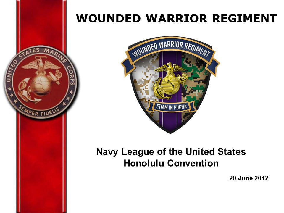 WOUNDED WARRIOR REGIMENT Navy League of the United States Honolulu Convention 20 June 2012