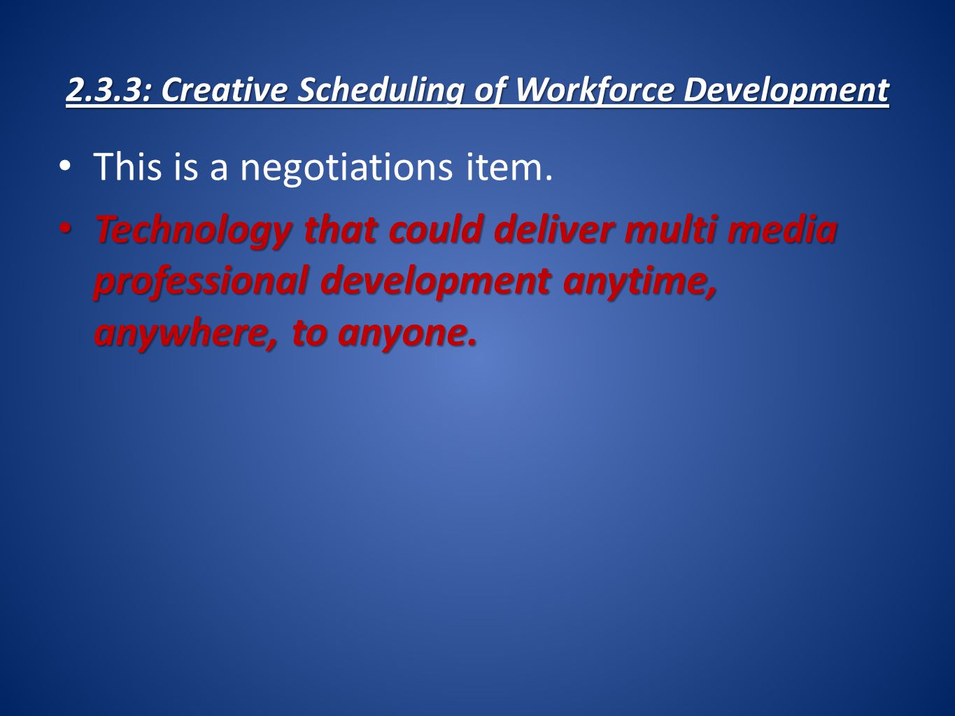 2.3.3: Creative Scheduling of Workforce Development This is a negotiations item. Technology that could deliver multi media professional development an