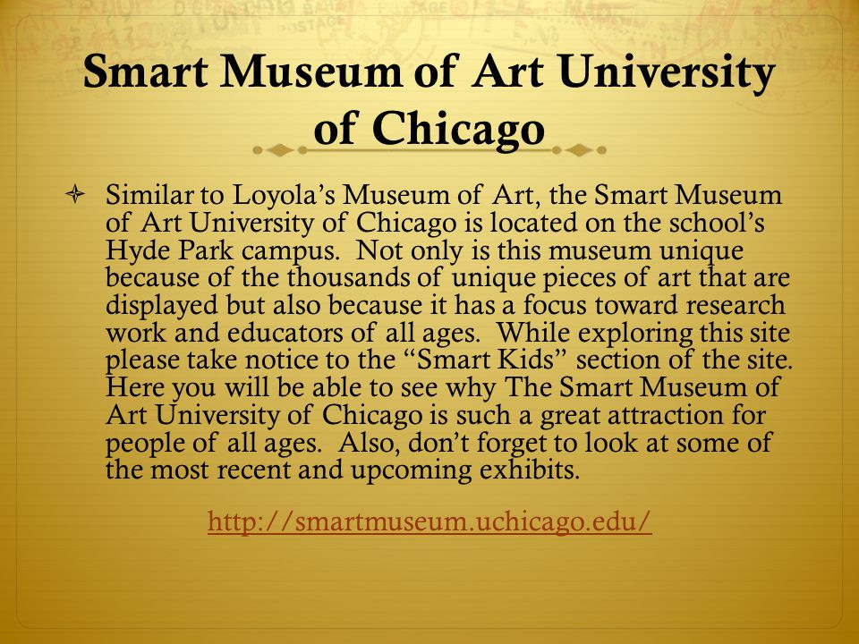 Smart Museum of Art University of Chicago Similar to Loyolas Museum of Art, the Smart Museum of Art University of Chicago is located on the schools Hyde Park campus.