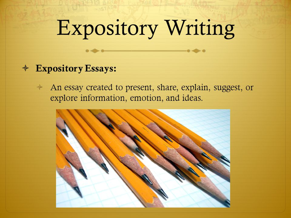 Expository Writing Expository Essays: An essay created to present, share, explain, suggest, or explore information, emotion, and ideas.