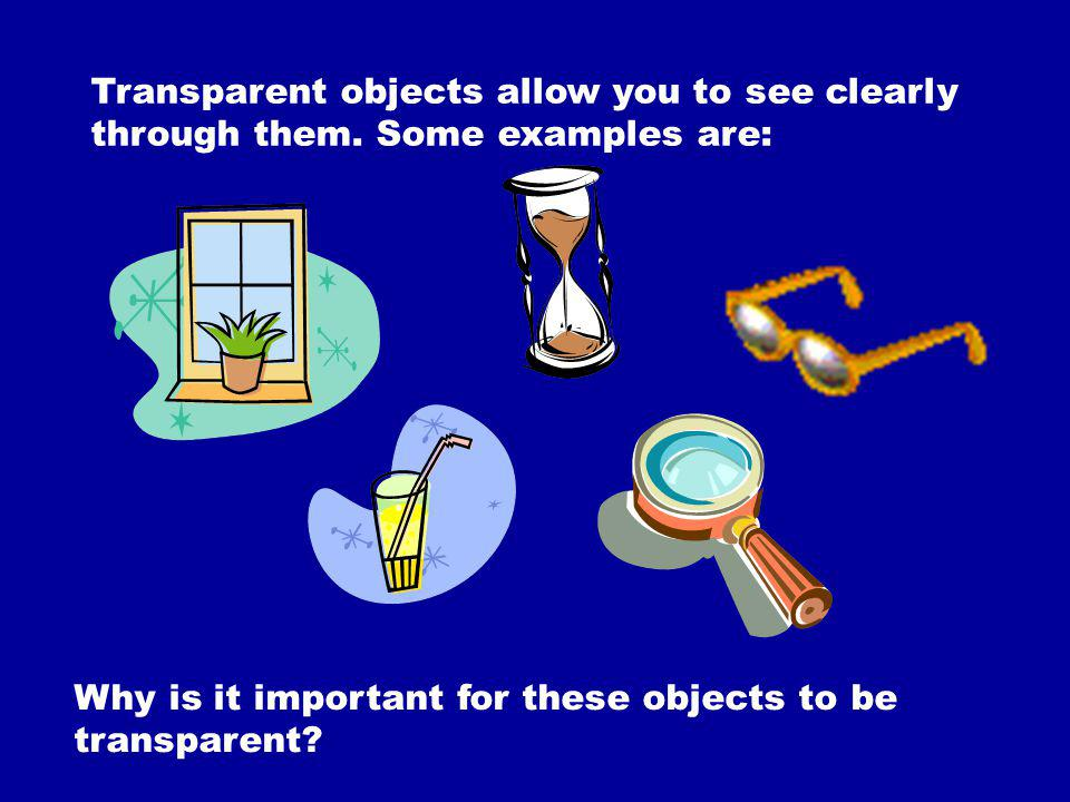 Transparent objects allow you to see clearly through them. Some examples are: Why is it important for these objects to be transparent?