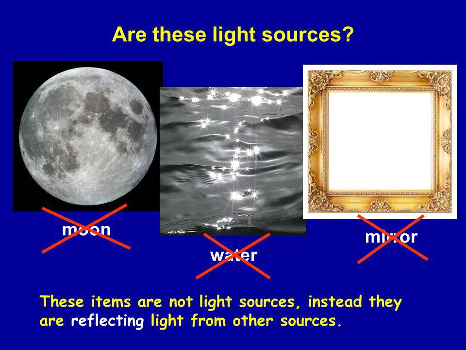 Are these light sources? moon water mirror These items are not light sources, instead they are reflecting light from other sources.