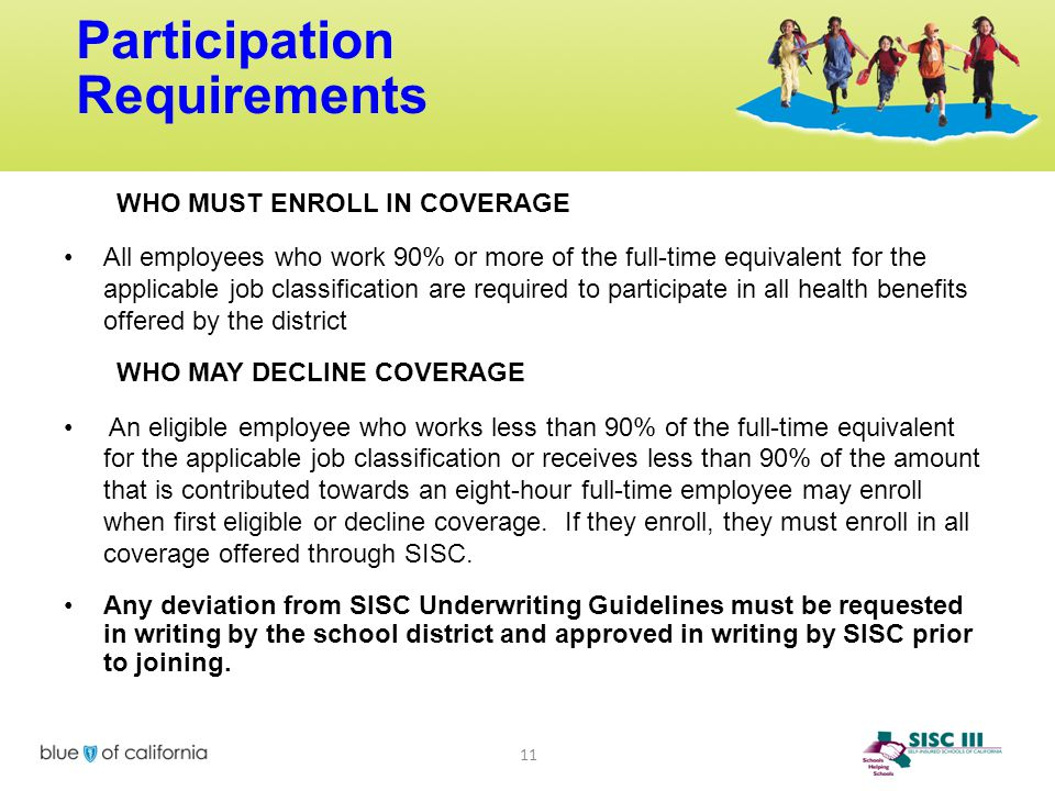 Participation Requirements 11 WHO MUST ENROLL IN COVERAGE All employees who work 90% or more of the full-time equivalent for the applicable job classi