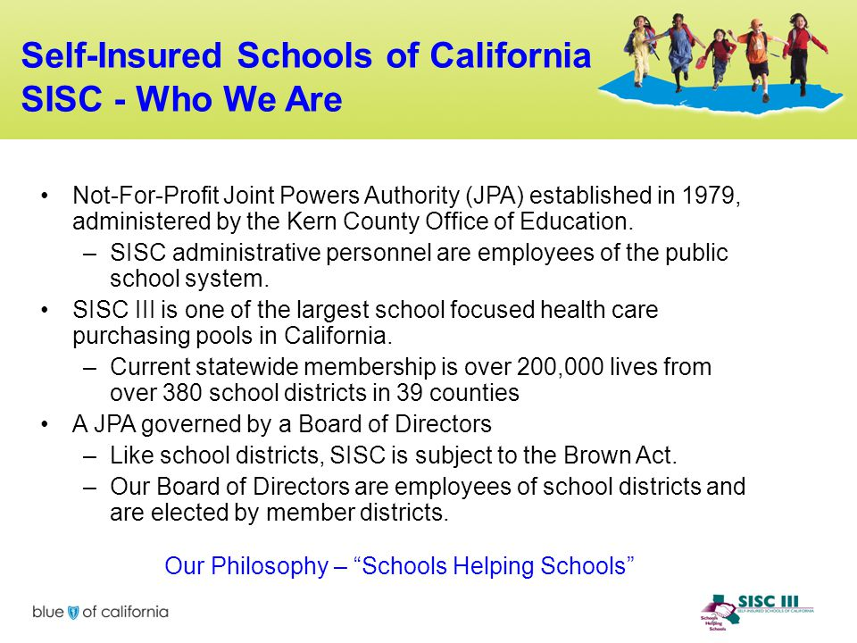 2 Self-Insured Schools of California SISC - Who We Are Not-For-Profit Joint Powers Authority (JPA) established in 1979, administered by the Kern Count
