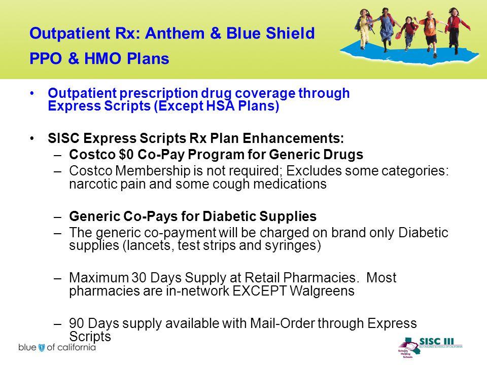 6 Outpatient Rx: Anthem & Blue Shield PPO & HMO Plans Outpatient prescription drug coverage through Express Scripts (Except HSA Plans) SISC Express Sc
