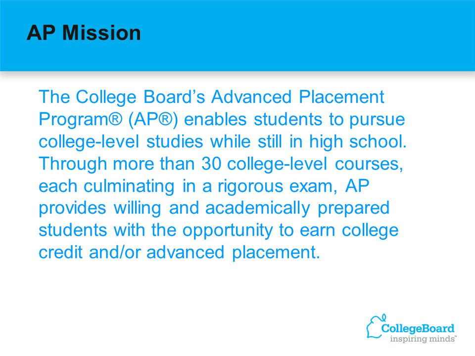 AP Mission The College Boards Advanced Placement Program® (AP®) enables students to pursue college-level studies while still in high school.