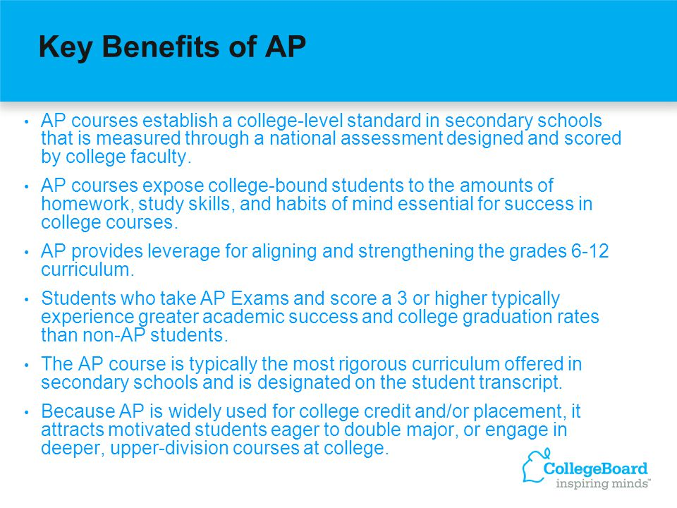 Key Benefits of AP AP courses establish a college-level standard in secondary schools that is measured through a national assessment designed and scored by college faculty.