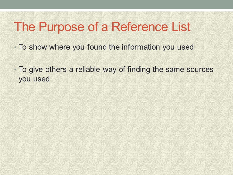 The Purpose of a Reference List To show where you found the information you used To give others a reliable way of finding the same sources you used