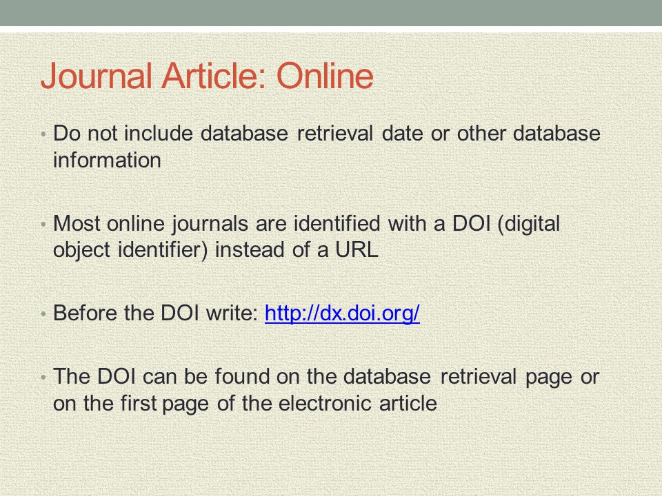 Journal Article: Online Do not include database retrieval date or other database information Most online journals are identified with a DOI (digital object identifier) instead of a URL Before the DOI write: http://dx.doi.org/http://dx.doi.org/ The DOI can be found on the database retrieval page or on the first page of the electronic article