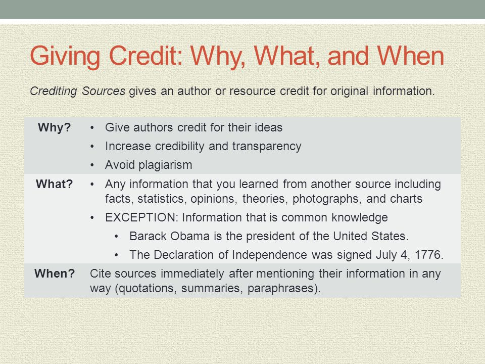Giving Credit: Why, What, and When Why?Give authors credit for their ideas Increase credibility and transparency Avoid plagiarism What?Any information