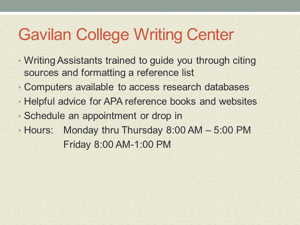 Gavilan College Writing Center Writing Assistants trained to guide you through citing sources and formatting a reference list Computers available to access research databases Helpful advice for APA reference books and websites Schedule an appointment or drop in Hours:Monday thru Thursday 8:00 AM – 5:00 PM Friday 8:00 AM-1:00 PM