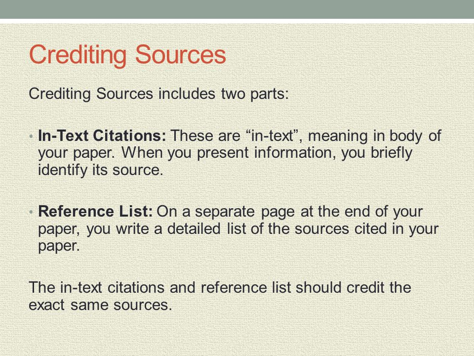 Crediting Sources Crediting Sources includes two parts: In-Text Citations: These are in-text, meaning in body of your paper. When you present informat