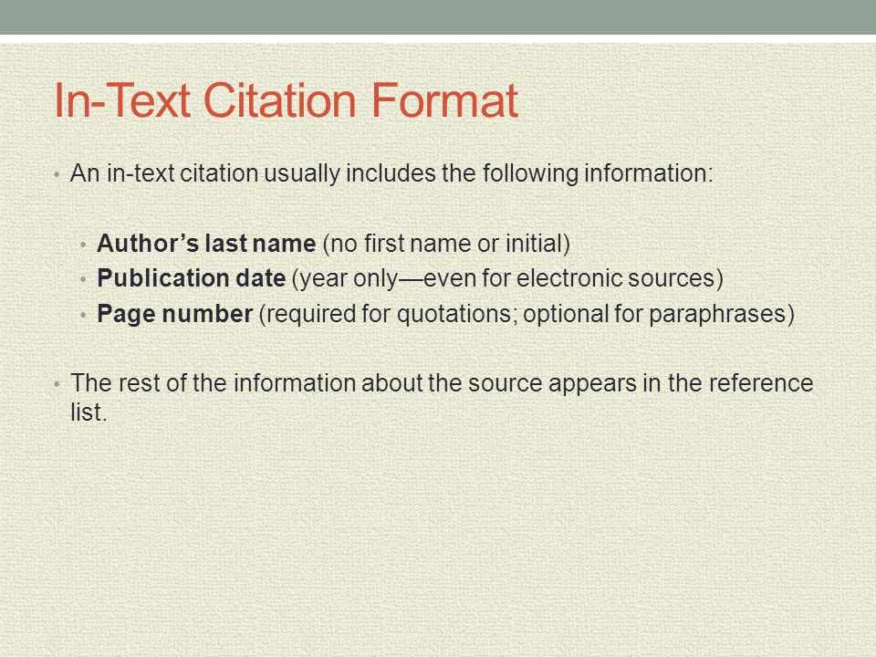 In-Text Citation Format An in-text citation usually includes the following information: Authors last name (no first name or initial) Publication date (year onlyeven for electronic sources) Page number (required for quotations; optional for paraphrases) The rest of the information about the source appears in the reference list.