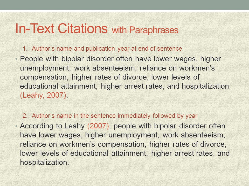 In-Text Citations with Paraphrases 1.Authors name and publication year at end of sentence People with bipolar disorder often have lower wages, higher unemployment, work absenteeism, reliance on workmens compensation, higher rates of divorce, lower levels of educational attainment, higher arrest rates, and hospitalization (Leahy, 2007).