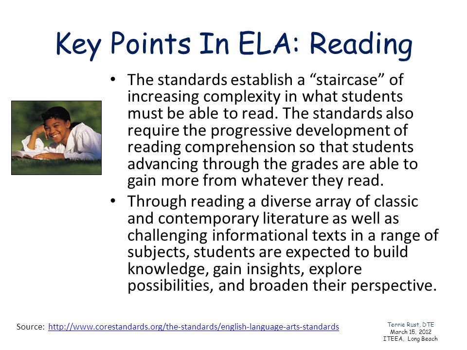 Key Points In ELA: Reading The standards establish a staircase of increasing complexity in what students must be able to read. The standards also requ