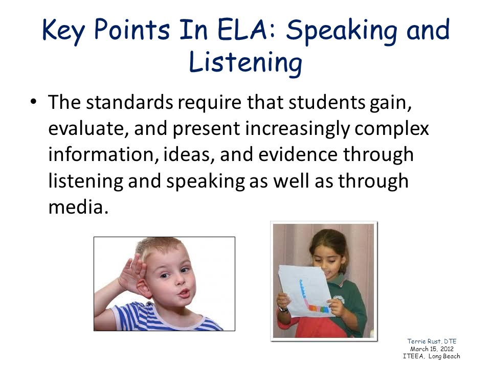 Key Points In ELA: Speaking and Listening The standards require that students gain, evaluate, and present increasingly complex information, ideas, and