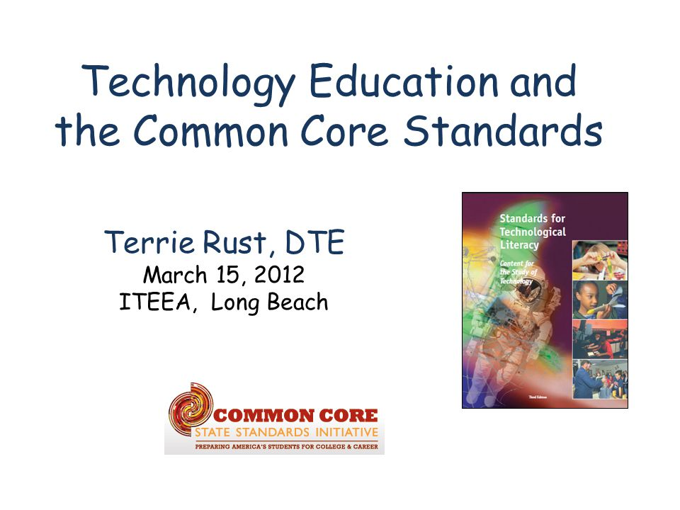 Technology Education and the Common Core Standards Terrie Rust, DTE March 15, 2012 ITEEA, Long Beach
