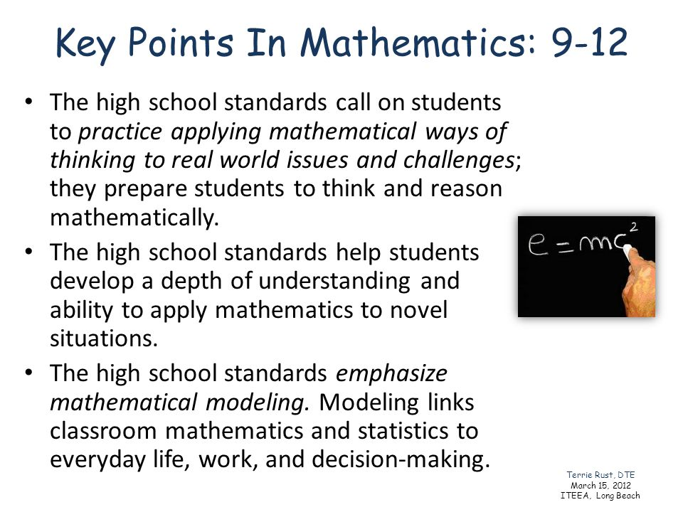 Key Points In Mathematics: 9-12 The high school standards call on students to practice applying mathematical ways of thinking to real world issues and