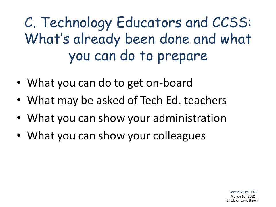 C. Technology Educators and CCSS: Whats already been done and what you can do to prepare What you can do to get on-board What may be asked of Tech Ed.