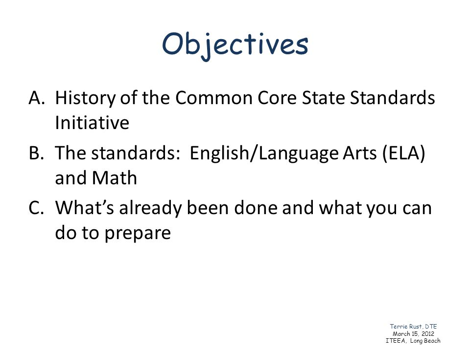 Objectives A.History of the Common Core State Standards Initiative B.The standards: English/Language Arts (ELA) and Math C.Whats already been done and