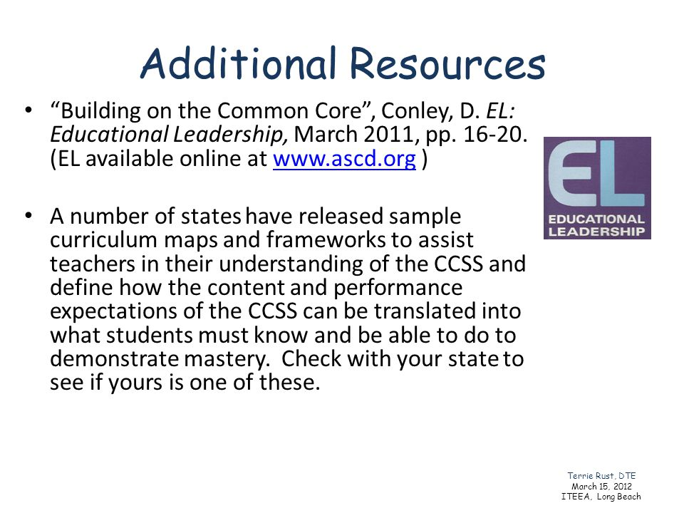 Additional Resources Building on the Common Core, Conley, D. EL: Educational Leadership, March 2011, pp. 16-20. (EL available online at www.ascd.org )