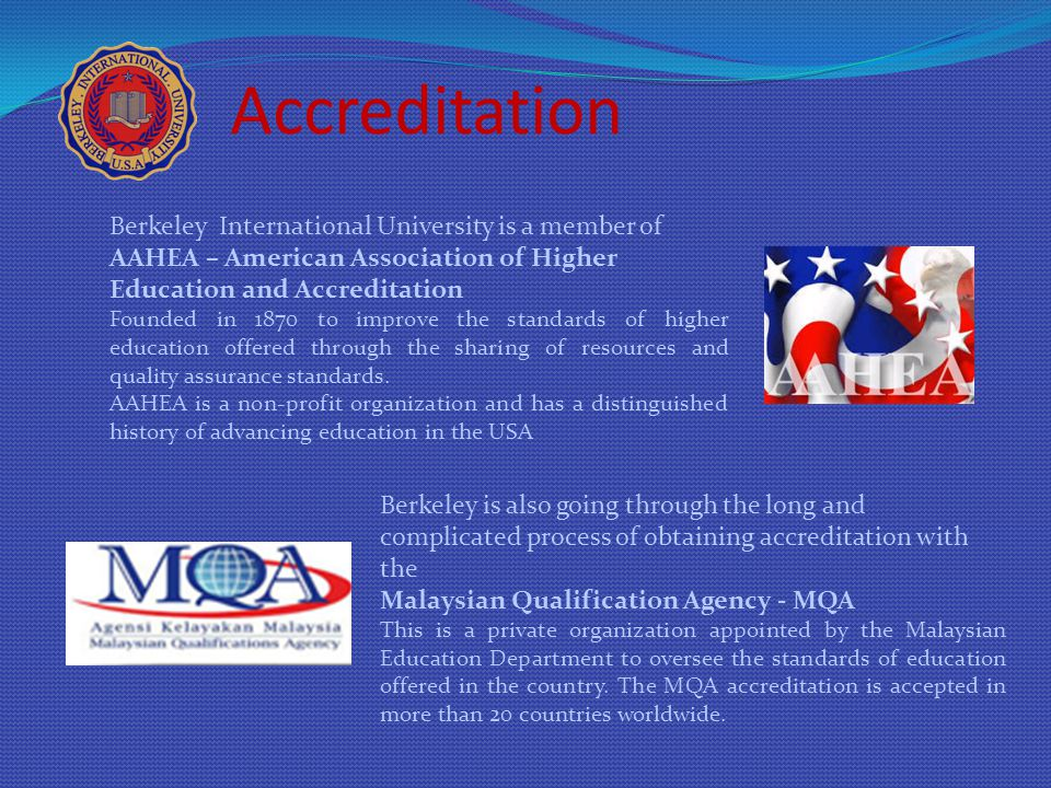 Accreditation Berkeley International University is a member of AAHEA – American Association of Higher Education and Accreditation Founded in 1870 to improve the standards of higher education offered through the sharing of resources and quality assurance standards.