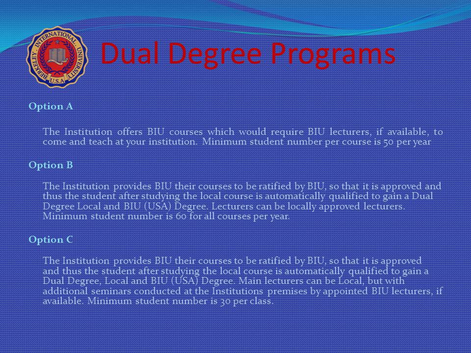 Dual Degree Programs Option A The Institution offers BIU courses which would require BIU lecturers, if available, to come and teach at your institutio