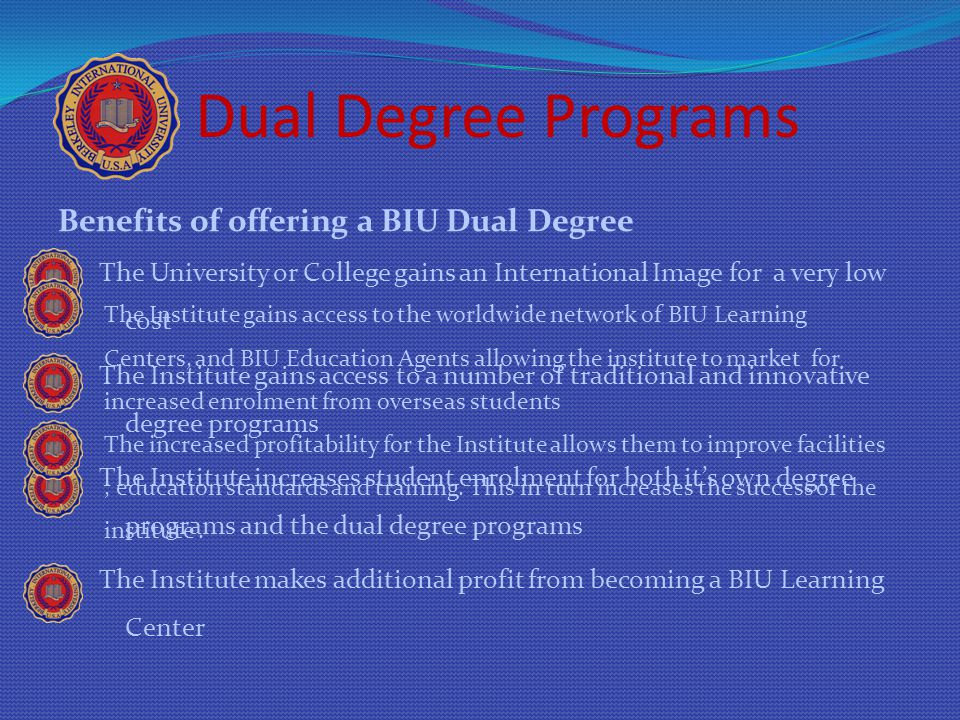 Dual Degree Programs Benefits of offering a BIU Dual Degree The University or College gains an International Image for a very low cost The Institute g