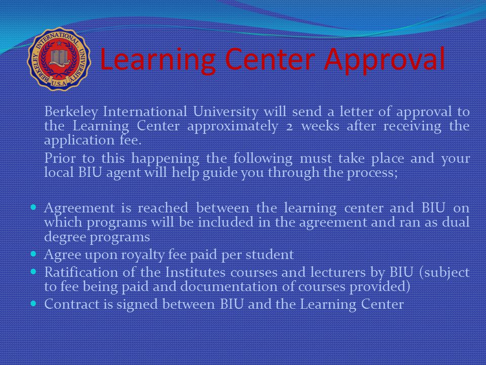 Learning Center Approval Berkeley International University will send a letter of approval to the Learning Center approximately 2 weeks after receiving the application fee.