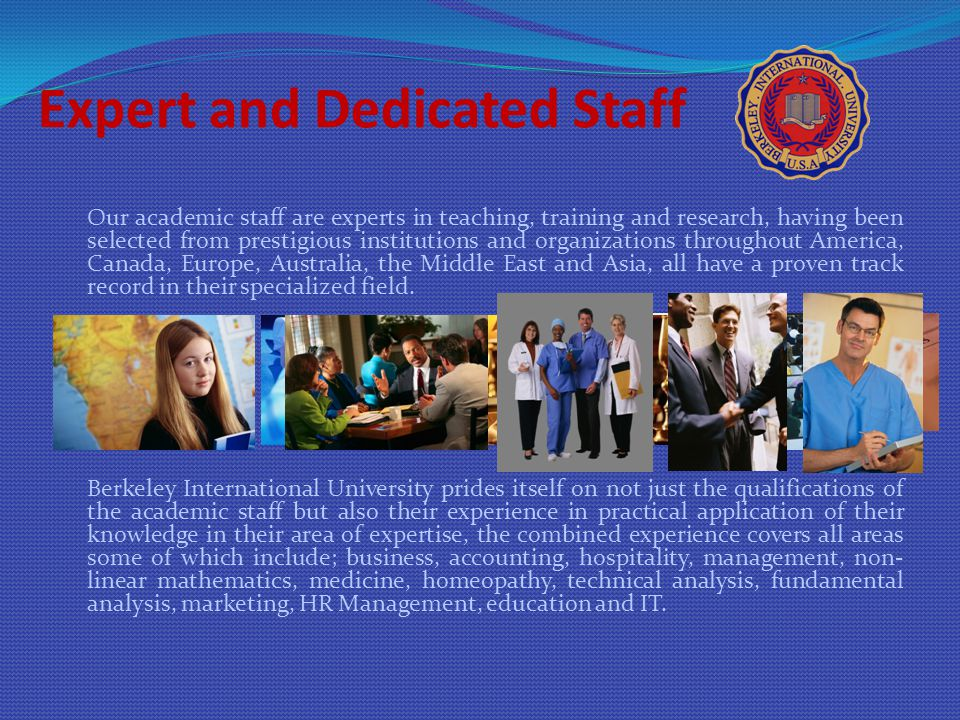 Expert and Dedicated Staff Our academic staff are experts in teaching, training and research, having been selected from prestigious institutions and organizations throughout America, Canada, Europe, Australia, the Middle East and Asia, all have a proven track record in their specialized field.