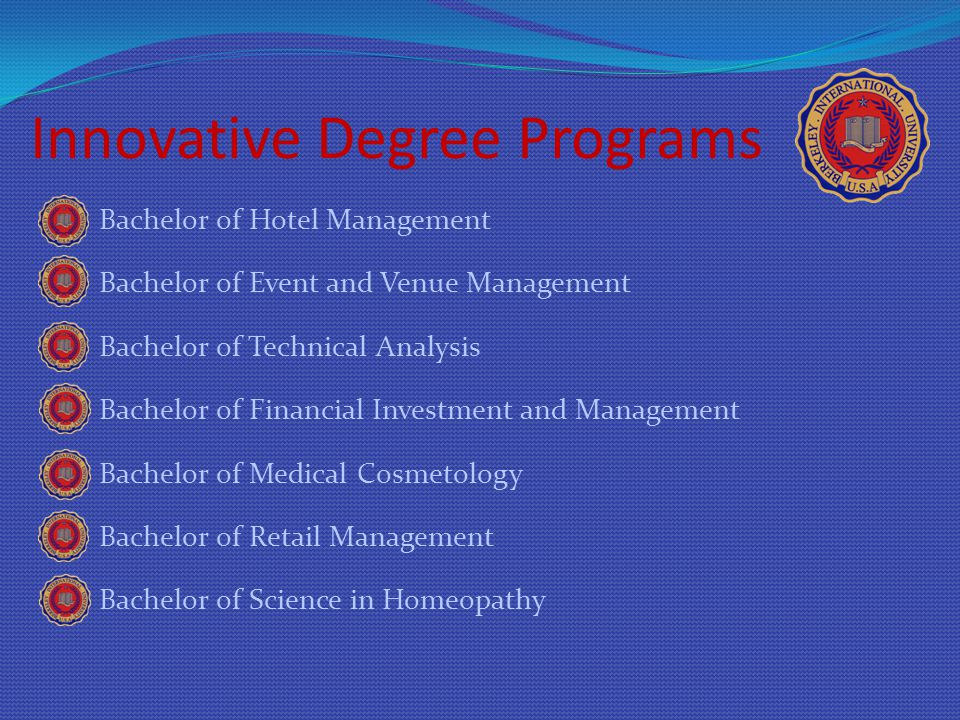 Innovative Degree Programs Bachelor of Hotel Management Bachelor of Event and Venue Management Bachelor of Technical Analysis Bachelor of Financial Investment and Management Bachelor of Medical Cosmetology Bachelor of Retail Management Bachelor of Science in Homeopathy