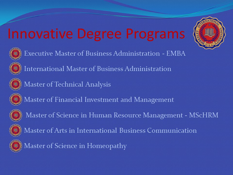 Innovative Degree Programs Executive Master of Business Administration - EMBA International Master of Business Administration Master of Technical Analysis Master of Financial Investment and Management Master of Science in Human Resource Management - MScHRM Master of Arts in International Business Communication Master of Science in Homeopathy