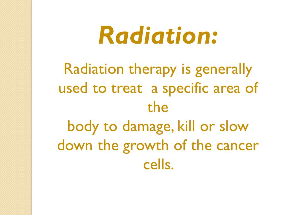 Radiation: Radiation therapy is generally used to treat a specific area of the body to damage, kill or slow down the growth of the cancer cells.