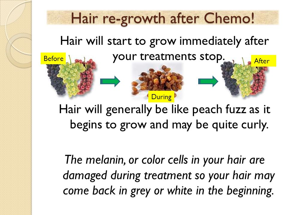 Hair re-growth after Chemo! Hair will start to grow immediately after your treatments stop. Hair will generally be like peach fuzz as it begins to gro