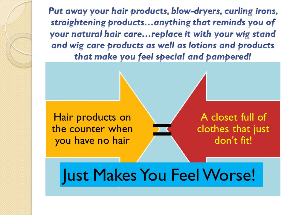 Hair products on the counter when you have no hair A closet full of clothes that just dont fit! Just Makes You Feel Worse! =